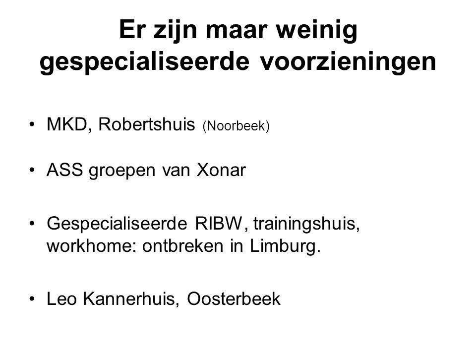 Er zijn maar weinig gespecialiseerde voorzieningen MKD, Robertshuis (Noorbeek) ASS groepen van Xonar Gespecialiseerde RIBW, trainingshuis, workhome: o
