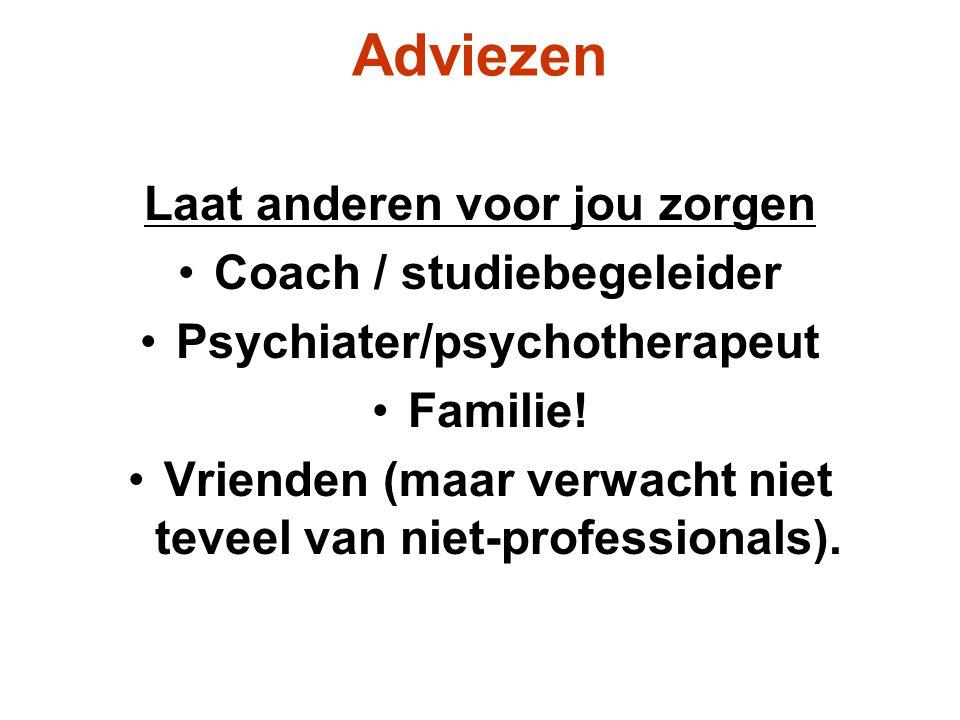 Adviezen Laat anderen voor jou zorgen Coach / studiebegeleider Psychiater/psychotherapeut Familie! Vrienden (maar verwacht niet teveel van niet-profes