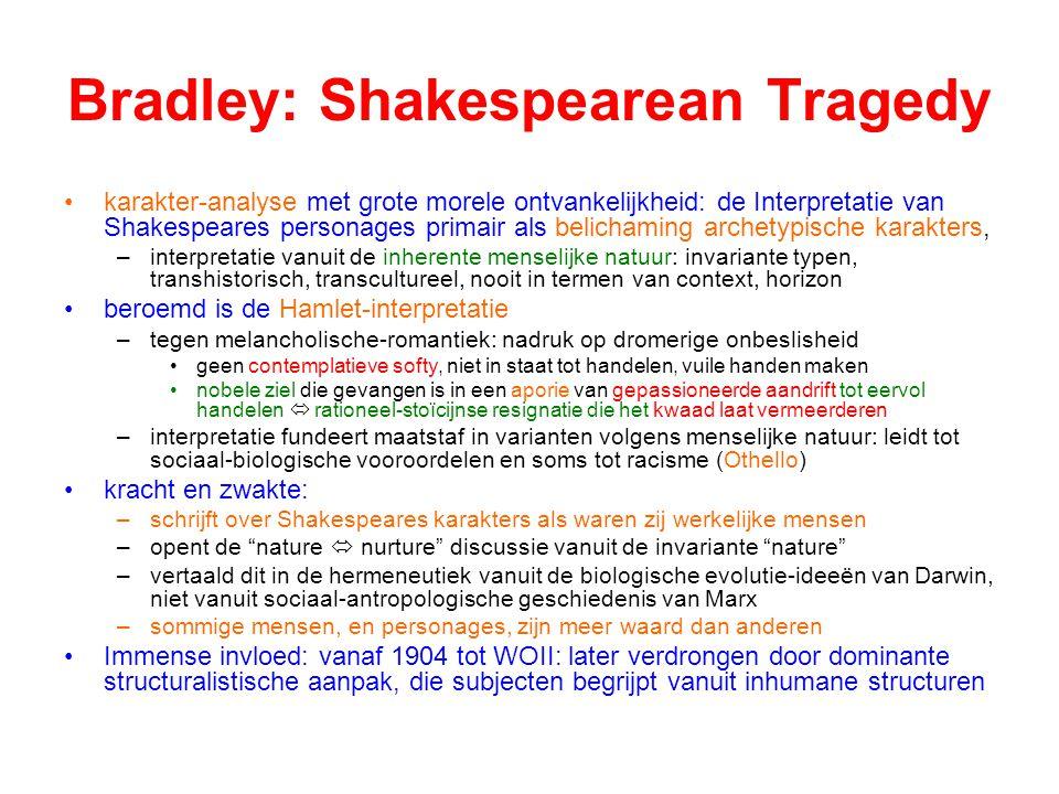 Bradley: Shakespearean Tragedy karakter-analyse met grote morele ontvankelijkheid: de Interpretatie van Shakespeares personages primair als belichaming archetypische karakters, –interpretatie vanuit de inherente menselijke natuur: invariante typen, transhistorisch, transcultureel, nooit in termen van context, horizon beroemd is de Hamlet-interpretatie –tegen melancholische-romantiek: nadruk op dromerige onbeslisheid geen contemplatieve softy, niet in staat tot handelen, vuile handen maken nobele ziel die gevangen is in een aporie van gepassioneerde aandrift tot eervol handelen  rationeel-stoïcijnse resignatie die het kwaad laat vermeerderen –interpretatie fundeert maatstaf in varianten volgens menselijke natuur: leidt tot sociaal-biologische vooroordelen en soms tot racisme (Othello) kracht en zwakte: –schrijft over Shakespeares karakters als waren zij werkelijke mensen –opent de nature  nurture discussie vanuit de invariante nature –vertaald dit in de hermeneutiek vanuit de biologische evolutie-ideeën van Darwin, niet vanuit sociaal-antropologische geschiedenis van Marx –sommige mensen, en personages, zijn meer waard dan anderen Immense invloed: vanaf 1904 tot WOII: later verdrongen door dominante structuralistische aanpak, die subjecten begrijpt vanuit inhumane structuren