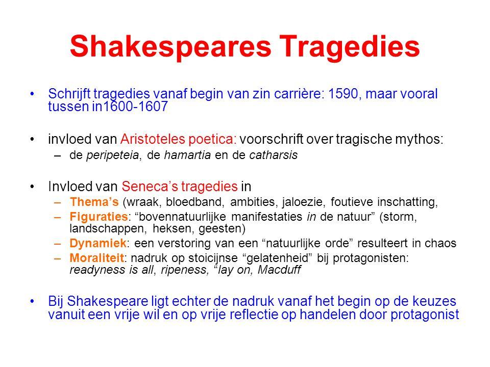Shakespeares Tragedies Schrijft tragedies vanaf begin van zin carrière: 1590, maar vooral tussen in1600-1607 invloed van Aristoteles poetica: voorschrift over tragische mythos: –de peripeteia, de hamartia en de catharsis Invloed van Seneca's tragedies in –Thema's (wraak, bloedband, ambities, jaloezie, foutieve inschatting, –Figuraties: bovennatuurlijke manifestaties in de natuur (storm, landschappen, heksen, geesten) –Dynamiek: een verstoring van een natuurlijke orde resulteert in chaos –Moraliteit: nadruk op stoicijnse gelatenheid bij protagonisten: readyness is all, ripeness, lay on, Macduff Bij Shakespeare ligt echter de nadruk vanaf het begin op de keuzes vanuit een vrije wil en op vrije reflectie op handelen door protagonist