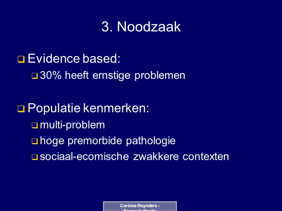 3. Noodzaak  Evidence based:  30% heeft ernstige problemen  Populatie kenmerken:  multi-problem  hoge premorbide pathologie  sociaal-ecomische z