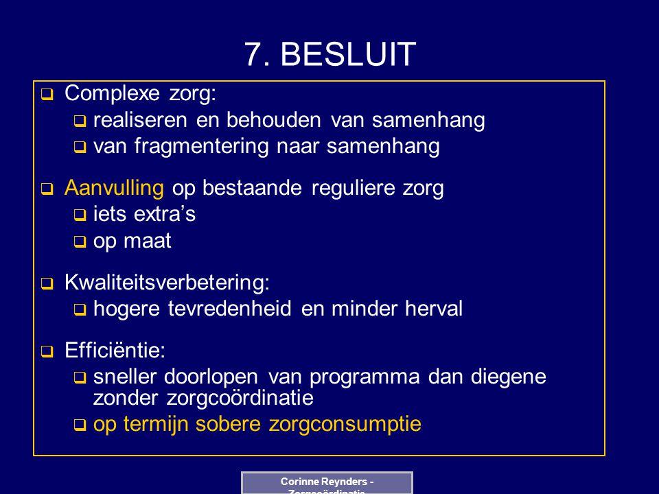 7. BESLUIT  Complexe zorg:  realiseren en behouden van samenhang  van fragmentering naar samenhang  Aanvulling op bestaande reguliere zorg  iets