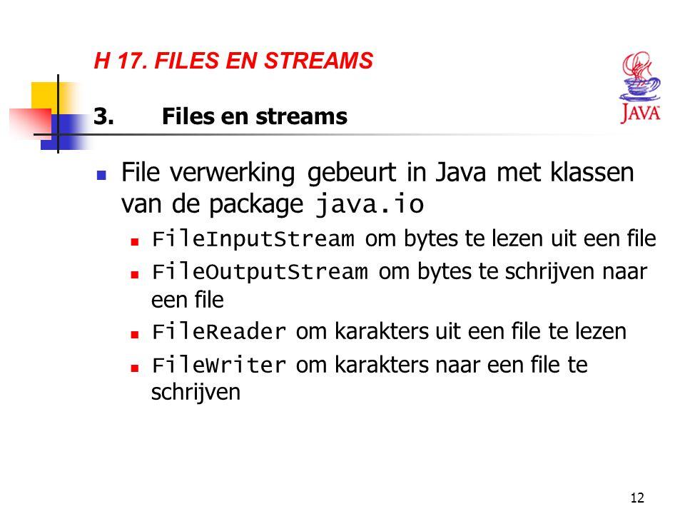 12 H 17. FILES EN STREAMS 3.Files en streams File verwerking gebeurt in Java met klassen van de package java.io FileInputStream om bytes te lezen uit
