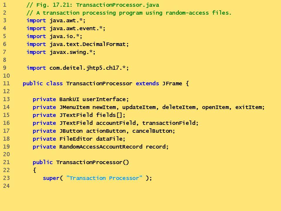 1 // Fig. 17.21: TransactionProcessor.java 2 // A transaction processing program using random-access files. 3 import java.awt.*; 4 import java.awt.eve