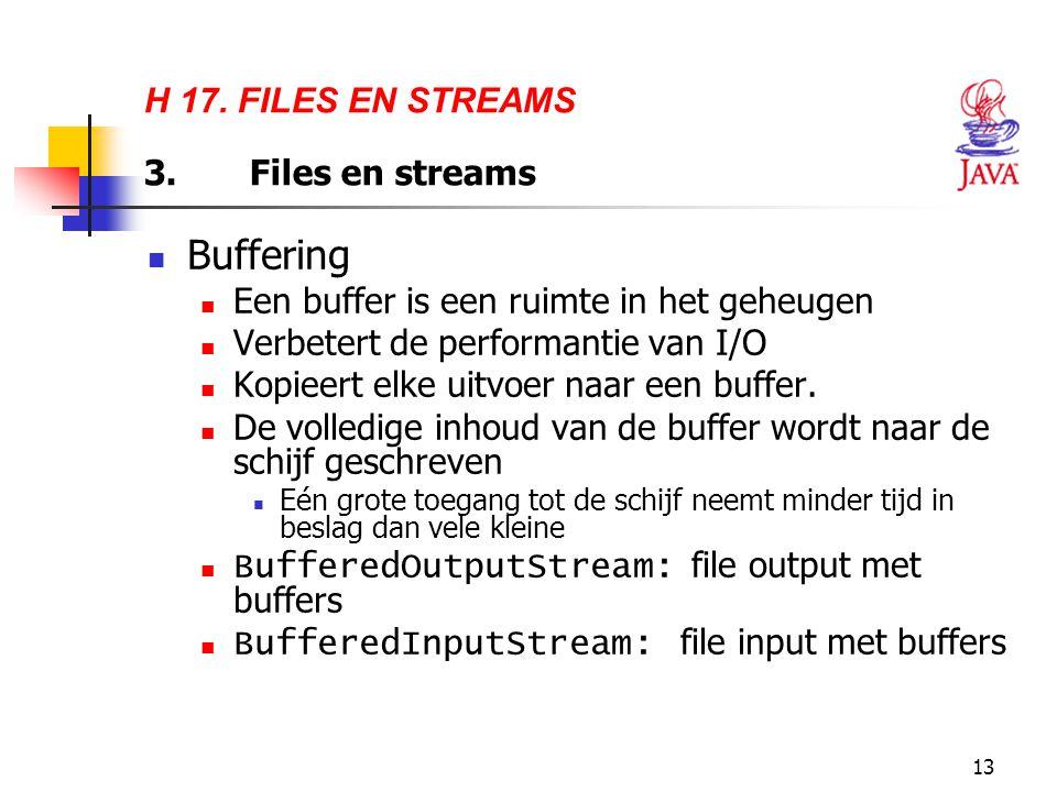 13 H 17. FILES EN STREAMS 3.Files en streams Buffering Een buffer is een ruimte in het geheugen Verbetert de performantie van I/O Kopieert elke uitvoe