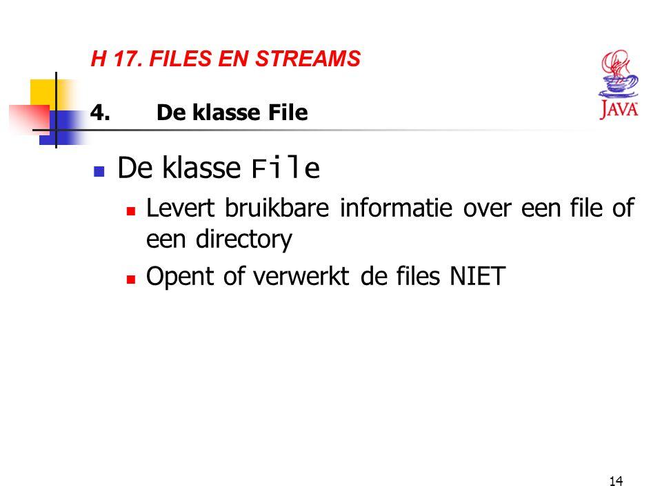 14 H 17. FILES EN STREAMS 4.De klasse File De klasse File Levert bruikbare informatie over een file of een directory Opent of verwerkt de files NIET