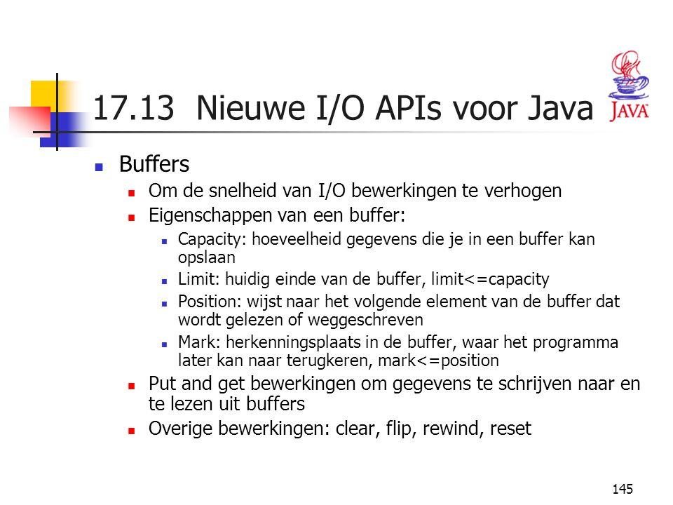 145 17.13 Nieuwe I/O APIs voor Java Buffers Om de snelheid van I/O bewerkingen te verhogen Eigenschappen van een buffer: Capacity: hoeveelheid gegeven