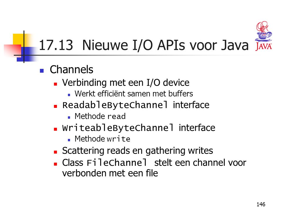 146 17.13 Nieuwe I/O APIs voor Java Channels Verbinding met een I/O device Werkt efficiënt samen met buffers ReadableByteChannel interface Methode read WriteableByteChannel interface Methode write Scattering reads en gathering writes Class FileChannel stelt een channel voor verbonden met een file