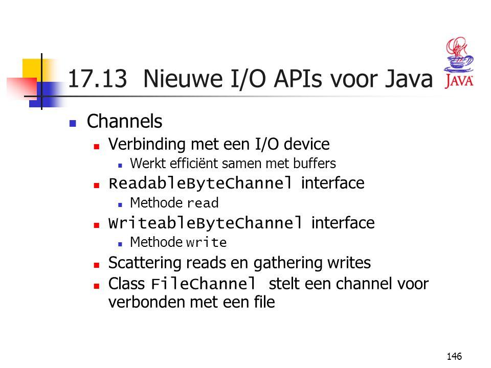 146 17.13 Nieuwe I/O APIs voor Java Channels Verbinding met een I/O device Werkt efficiënt samen met buffers ReadableByteChannel interface Methode rea