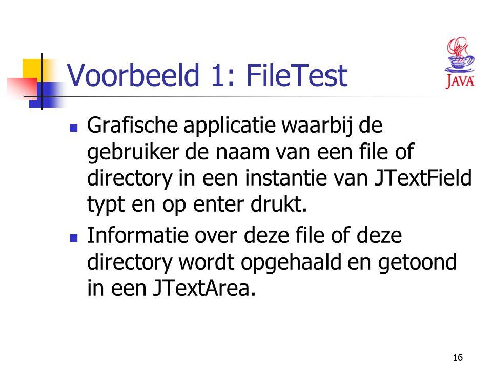 16 Voorbeeld 1: FileTest Grafische applicatie waarbij de gebruiker de naam van een file of directory in een instantie van JTextField typt en op enter