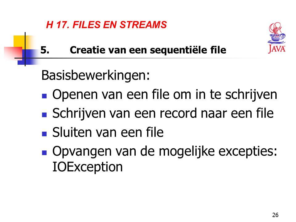 26 H 17. FILES EN STREAMS 5.Creatie van een sequentiële file Basisbewerkingen: Openen van een file om in te schrijven Schrijven van een record naar ee