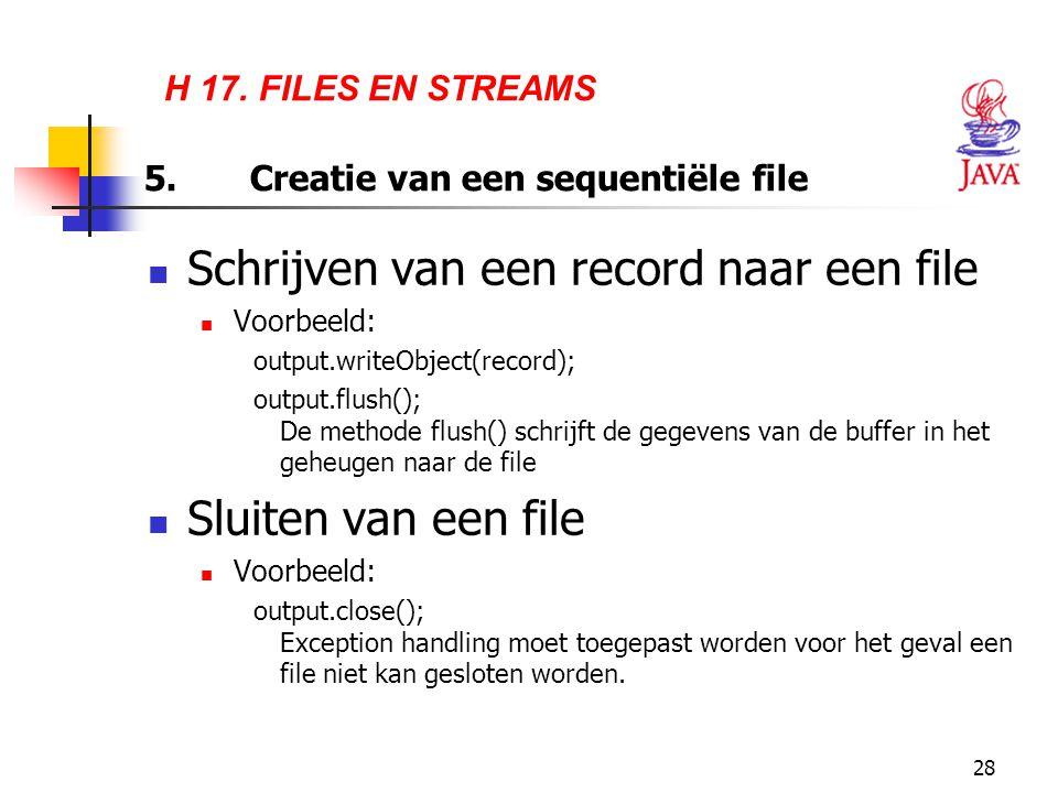 28 H 17. FILES EN STREAMS 5.Creatie van een sequentiële file Schrijven van een record naar een file Voorbeeld: output.writeObject(record); output.flus