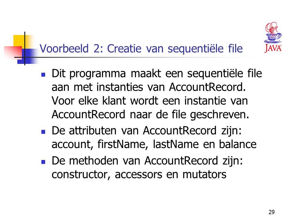 29 Voorbeeld 2: Creatie van sequentiële file Dit programma maakt een sequentiële file aan met instanties van AccountRecord. Voor elke klant wordt een