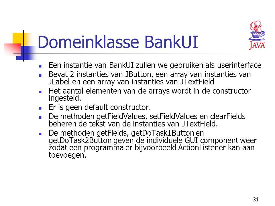 31 Domeinklasse BankUI Een instantie van BankUI zullen we gebruiken als userinterface Bevat 2 instanties van JButton, een array van instanties van JLa