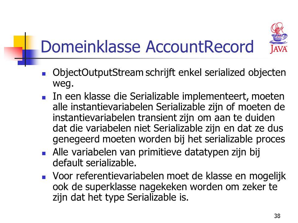 38 Domeinklasse AccountRecord ObjectOutputStream schrijft enkel serialized objecten weg. In een klasse die Serializable implementeert, moeten alle ins