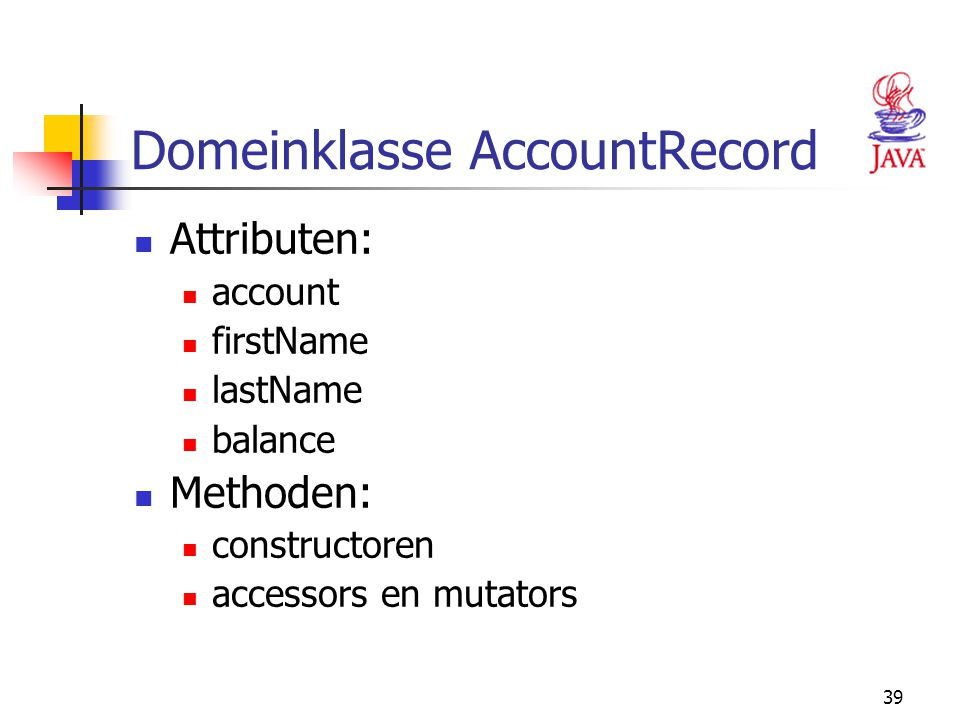 39 Domeinklasse AccountRecord Attributen: account firstName lastName balance Methoden: constructoren accessors en mutators