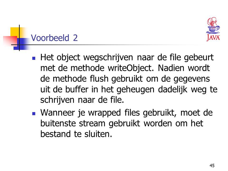 45 Voorbeeld 2 Het object wegschrijven naar de file gebeurt met de methode writeObject. Nadien wordt de methode flush gebruikt om de gegevens uit de b