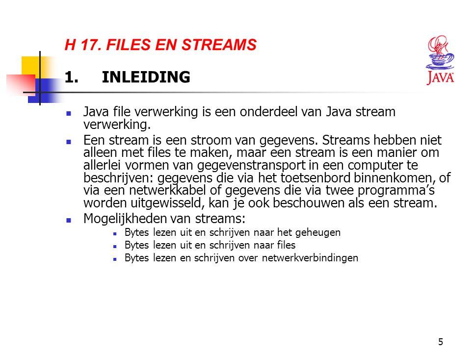 5 H 17. FILES EN STREAMS 1. INLEIDING Java file verwerking is een onderdeel van Java stream verwerking. Een stream is een stroom van gegevens. Streams