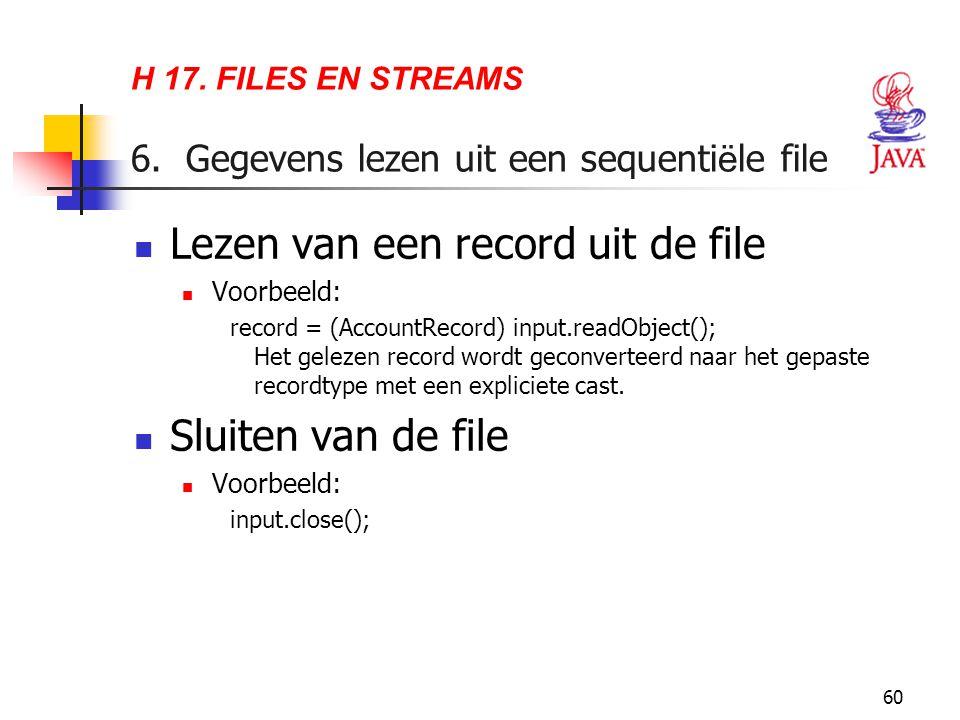 60 H 17. FILES EN STREAMS 6. Gegevens lezen uit een sequenti ë le file Lezen van een record uit de file Voorbeeld: record = (AccountRecord) input.read