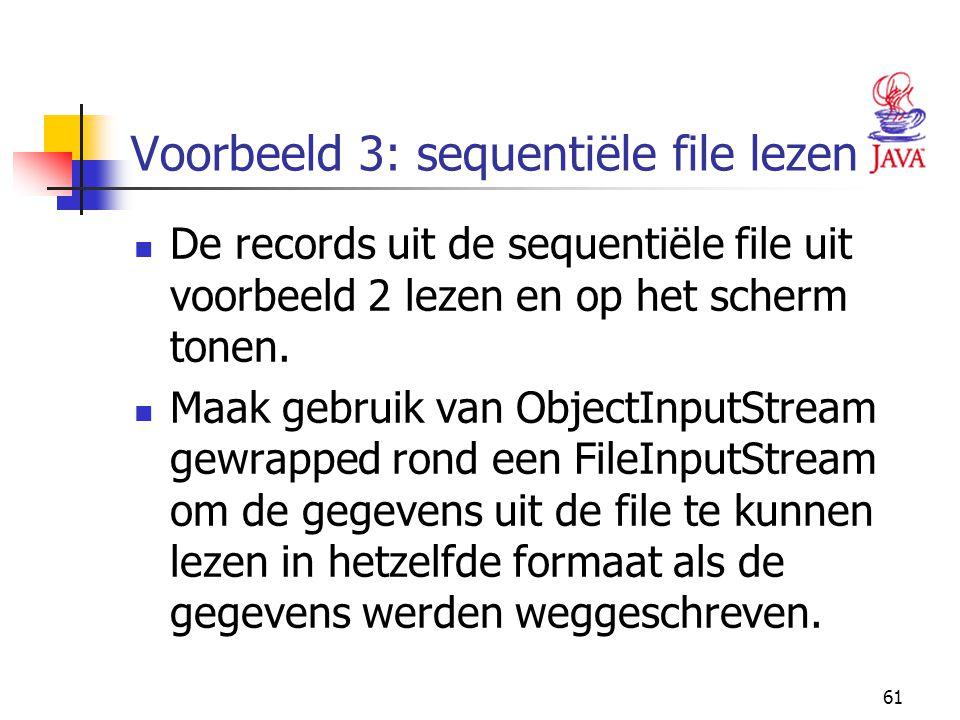 61 Voorbeeld 3: sequentiële file lezen De records uit de sequentiële file uit voorbeeld 2 lezen en op het scherm tonen. Maak gebruik van ObjectInputSt