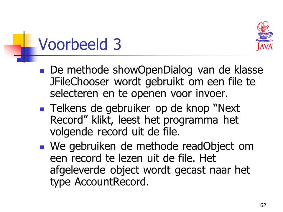 62 Voorbeeld 3 De methode showOpenDialog van de klasse JFileChooser wordt gebruikt om een file te selecteren en te openen voor invoer. Telkens de gebr