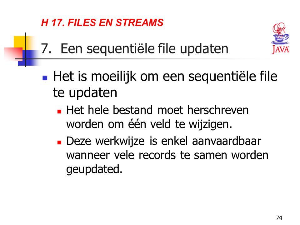 74 H 17. FILES EN STREAMS 7. Een sequenti ë le file updaten Het is moeilijk om een sequentiële file te updaten Het hele bestand moet herschreven worde