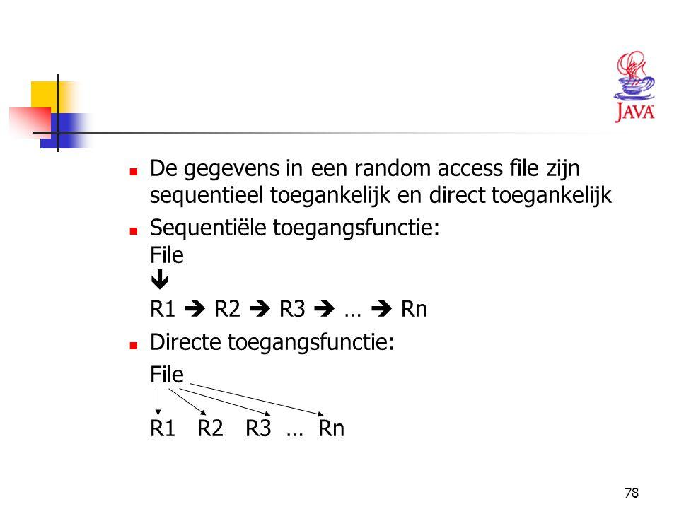 78 De gegevens in een random access file zijn sequentieel toegankelijk en direct toegankelijk Sequentiële toegangsfunctie: File  R1  R2  R3  …  R
