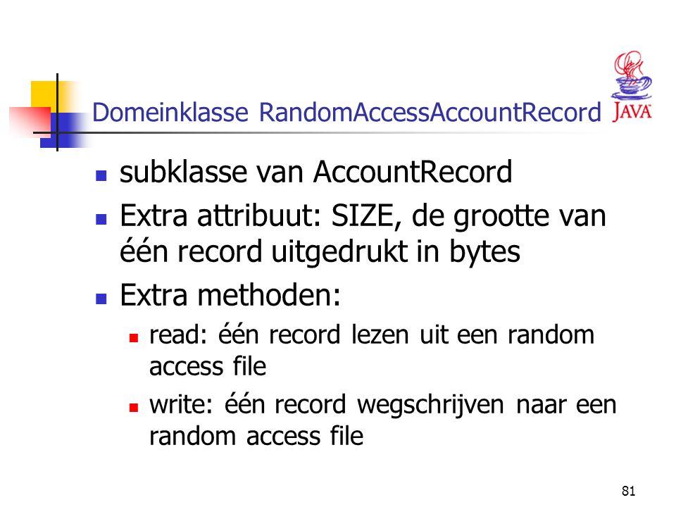 81 Domeinklasse RandomAccessAccountRecord subklasse van AccountRecord Extra attribuut: SIZE, de grootte van één record uitgedrukt in bytes Extra metho