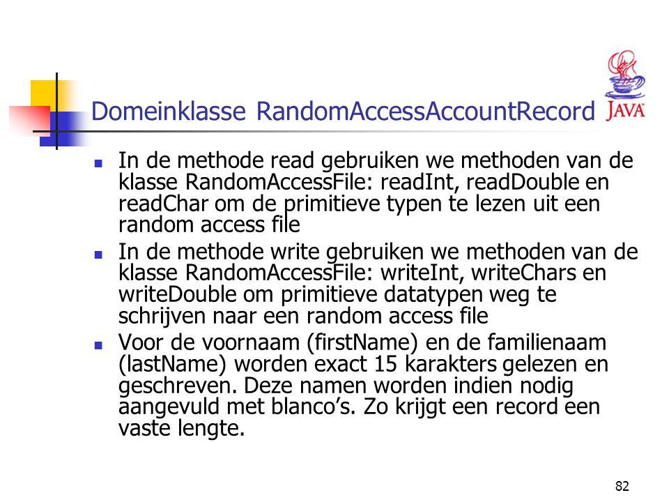 82 Domeinklasse RandomAccessAccountRecord In de methode read gebruiken we methoden van de klasse RandomAccessFile: readInt, readDouble en readChar om