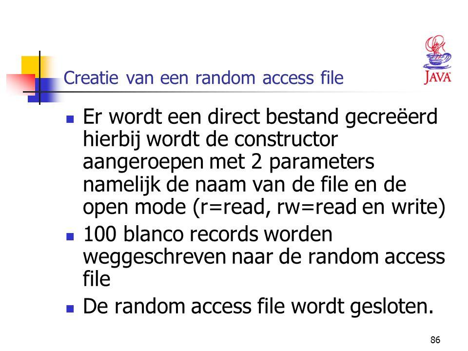 86 Creatie van een random access file Er wordt een direct bestand gecreëerd hierbij wordt de constructor aangeroepen met 2 parameters namelijk de naam