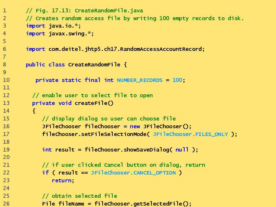 1 // Fig. 17.13: CreateRandomFile.java 2 // Creates random access file by writing 100 empty records to disk. 3 import java.io.*; 4 import javax.swing.