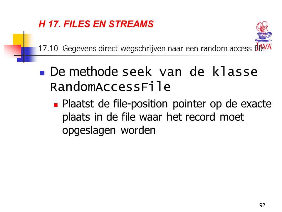 92 H 17. FILES EN STREAMS 17.10 Gegevens direct wegschrijven naar een random access file De methode seek van de klasse RandomAccessFile Plaatst de fil