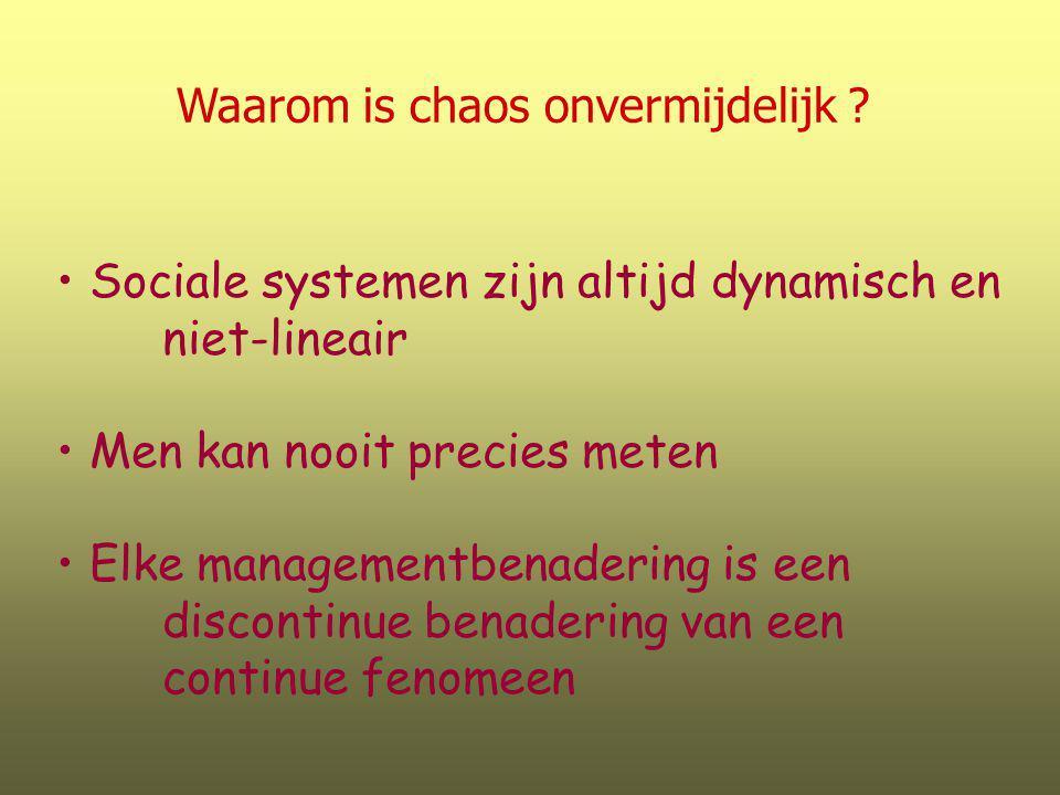 Waarom is chaos onvermijdelijk ? Sociale systemen zijn altijd dynamisch en niet-lineair Men kan nooit precies meten Elke managementbenadering is een d