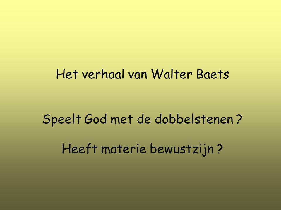 Het verhaal van Walter Baets Speelt God met de dobbelstenen ? Heeft materie bewustzijn ?