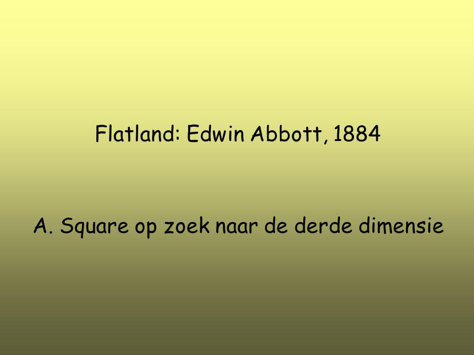 Flatland: Edwin Abbott, 1884 A. Square op zoek naar de derde dimensie