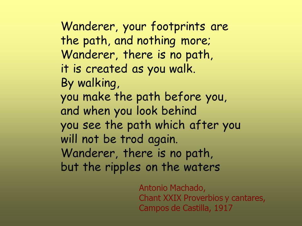 Wanderer, your footprints are the path, and nothing more; Wanderer, there is no path, it is created as you walk.