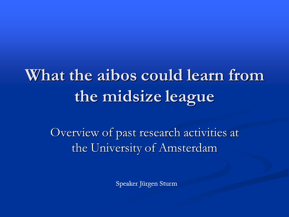 What the aibos could learn from the midsize league Overview of past research activities at the University of Amsterdam Speaker Jürgen Sturm