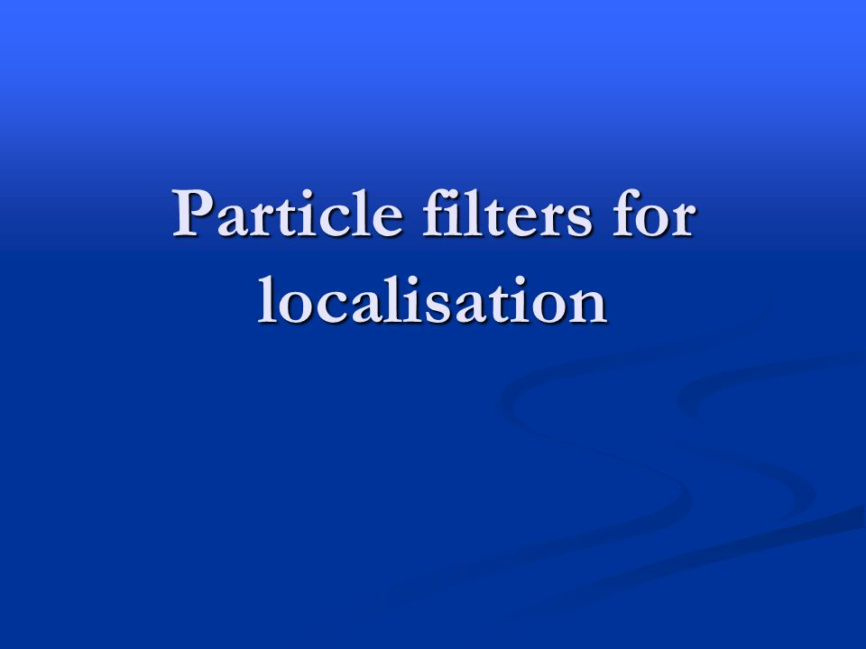 Particle filters for localisation