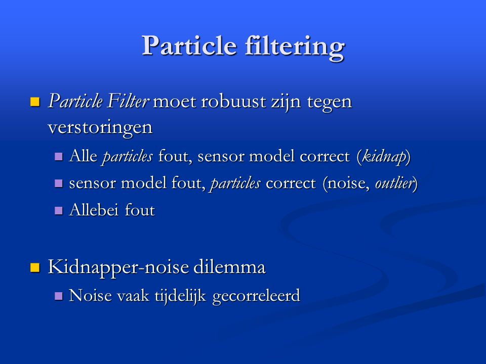 Particle filtering Particle Filter moet robuust zijn tegen verstoringen Particle Filter moet robuust zijn tegen verstoringen Alle particles fout, sensor model correct (kidnap) Alle particles fout, sensor model correct (kidnap) sensor model fout, particles correct (noise, outlier) sensor model fout, particles correct (noise, outlier) Allebei fout Allebei fout Kidnapper-noise dilemma Kidnapper-noise dilemma Noise vaak tijdelijk gecorreleerd Noise vaak tijdelijk gecorreleerd