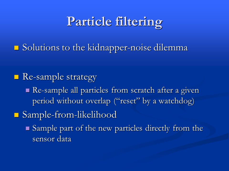 Particle filtering Solutions to the kidnapper-noise dilemma Solutions to the kidnapper-noise dilemma Re-sample strategy Re-sample strategy Re-sample all particles from scratch after a given period without overlap ( reset by a watchdog) Re-sample all particles from scratch after a given period without overlap ( reset by a watchdog) Sample-from-likelihood Sample-from-likelihood Sample part of the new particles directly from the sensor data Sample part of the new particles directly from the sensor data