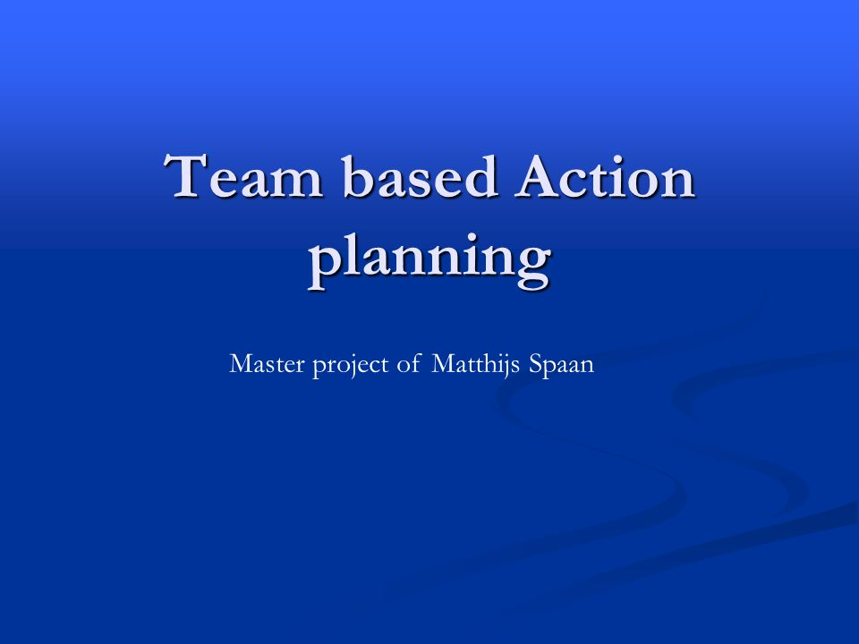 Team based Action planning Master project of Matthijs Spaan