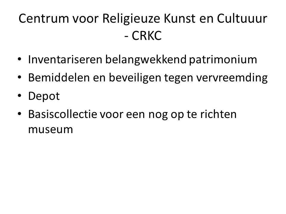 Centrum voor Religieuze Kunst en Cultuuur - CRKC Inventariseren belangwekkend patrimonium Bemiddelen en beveiligen tegen vervreemding Depot Basiscollectie voor een nog op te richten museum
