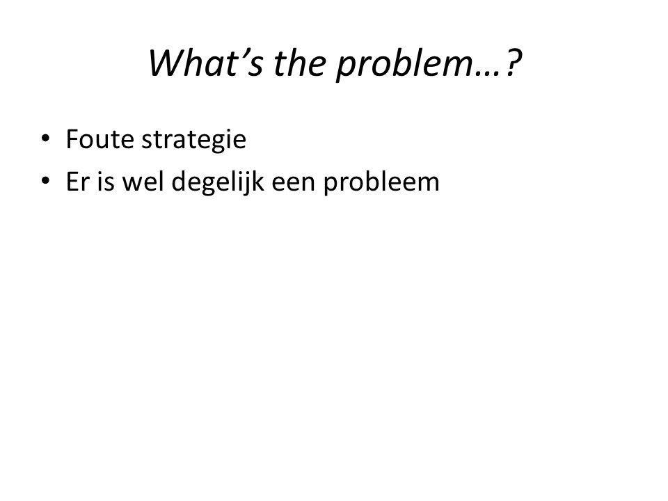 What's the problem…? Foute strategie Er is wel degelijk een probleem