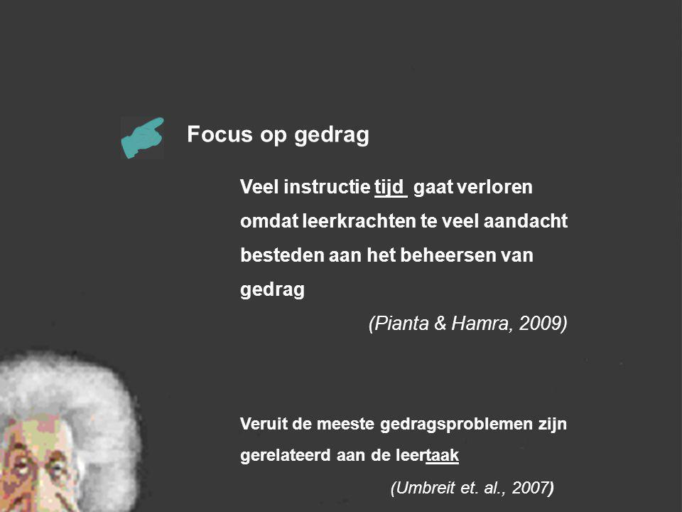 Focus op gedrag Veel instructie tijd gaat verloren omdat leerkrachten te veel aandacht besteden aan het beheersen van gedrag (Pianta & Hamra, 2009) Veruit de meeste gedragsproblemen zijn gerelateerd aan de leertaak (Umbreit et.