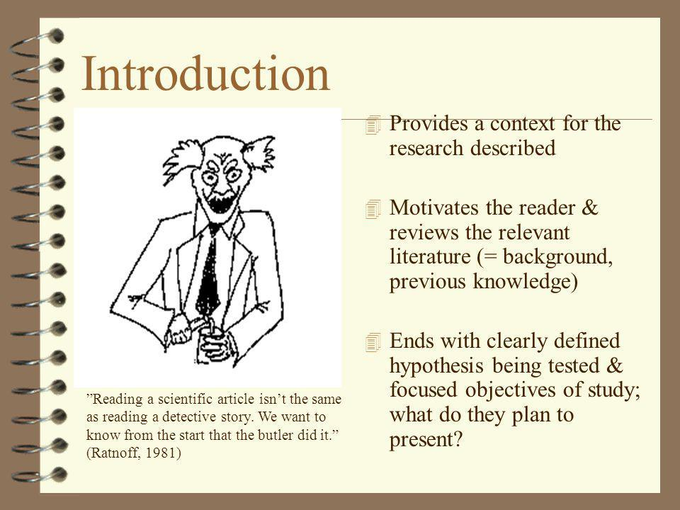 Introduction 4 Provides a context for the research described 4 Motivates the reader & reviews the relevant literature (= background, previous knowledg