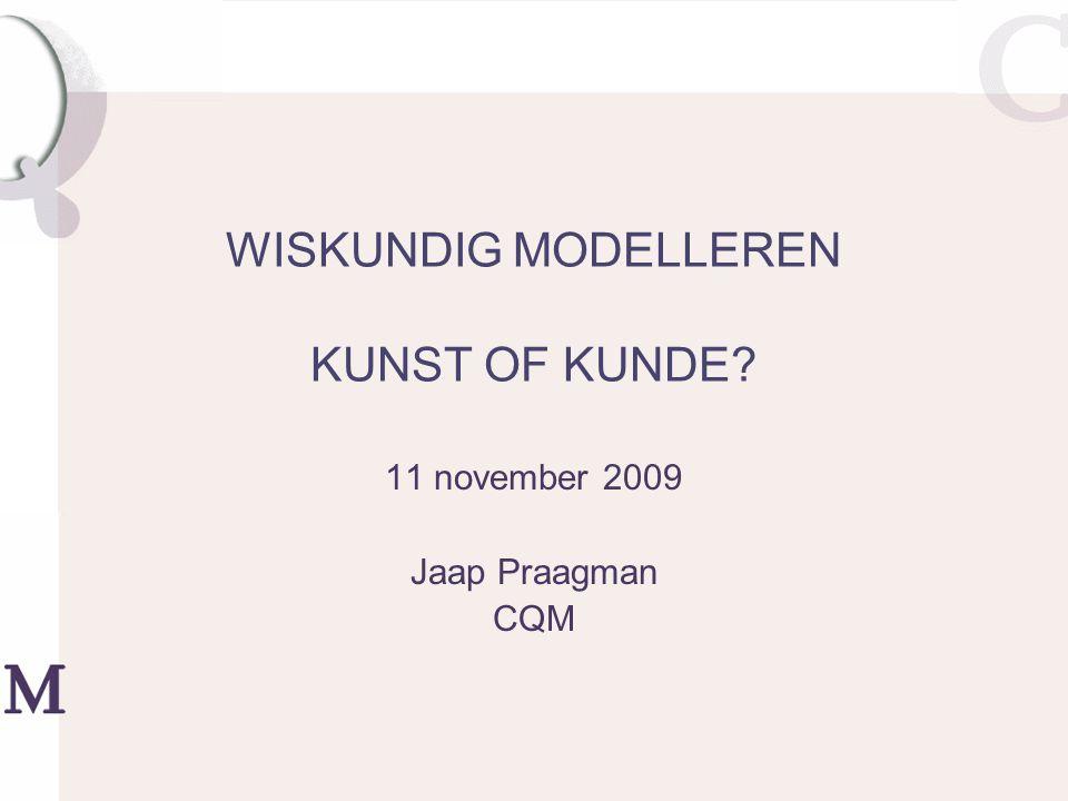 WISKUNDIG MODELLEREN KUNST OF KUNDE 11 november 2009 Jaap Praagman CQM
