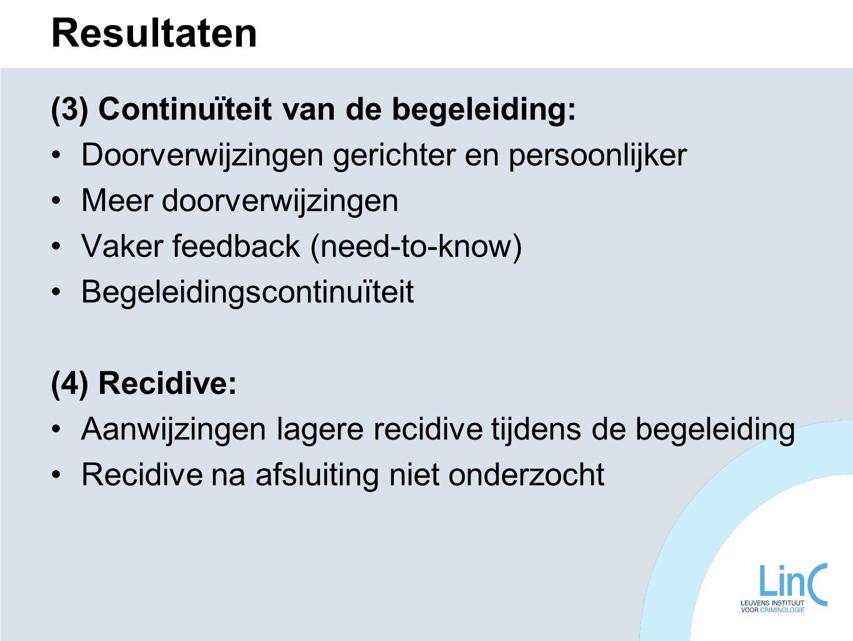Resultaten (3) Continuïteit van de begeleiding: Doorverwijzingen gerichter en persoonlijker Meer doorverwijzingen Vaker feedback (need-to-know) Begeleidingscontinuïteit (4) Recidive: Aanwijzingen lagere recidive tijdens de begeleiding Recidive na afsluiting niet onderzocht