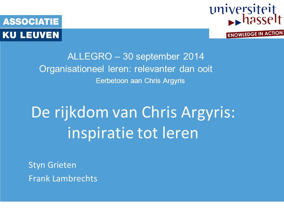 ALLEGRO – 30 september 2014 Organisationeel leren: relevanter dan ooit Eerbetoon aan Chris Argyris De rijkdom van Chris Argyris: inspiratie tot leren Styn Grieten Frank Lambrechts