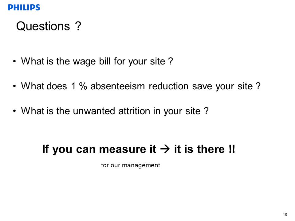 18 Questions ? What is the wage bill for your site ? What does 1 % absenteeism reduction save your site ? What is the unwanted attrition in your site