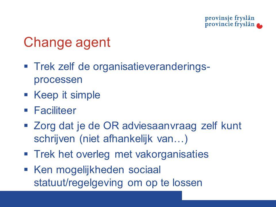 Change agent  Trek zelf de organisatieveranderings- processen  Keep it simple  Faciliteer  Zorg dat je de OR adviesaanvraag zelf kunt schrijven (n